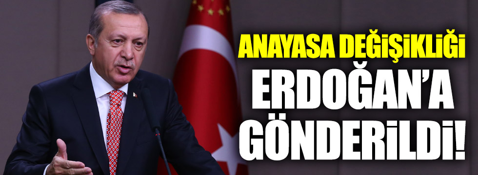 Anayasa değişikliği Erdoğan'a gönderildi