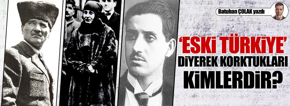 """""""Eski Türkiye"""" diyerek korktukları kimlerdir?"""