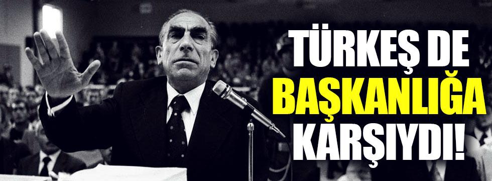 Alparslan Türkeş de başkanlığa karşıydı