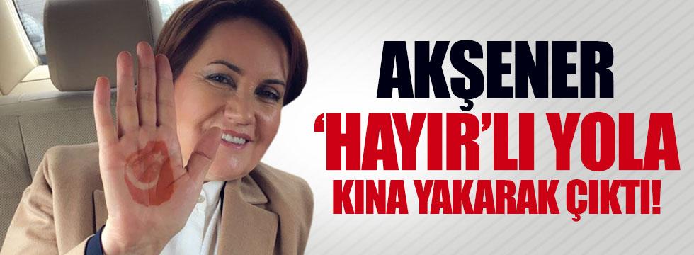 Akşener 'hayır'lı yola kına yakarak çıktı