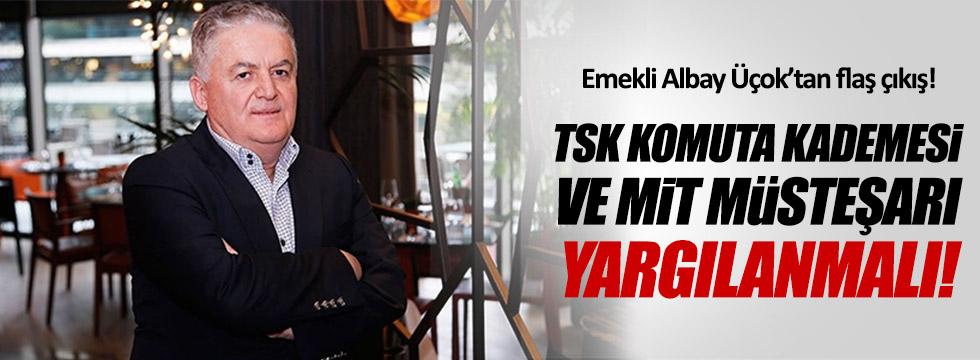 """""""TSK komuta kademesi ve MİT Müsteşarı yargılanmalı"""""""