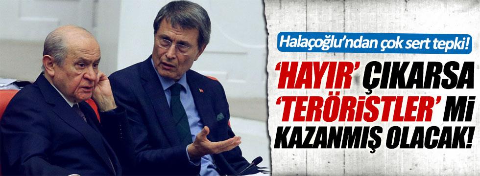 Halaçoğlu: 'Hayır' çıkarsa 'teröristler' mi kazanmış olacak!