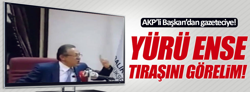 AKP'li Başkan'dan gazeteciye şok sözler