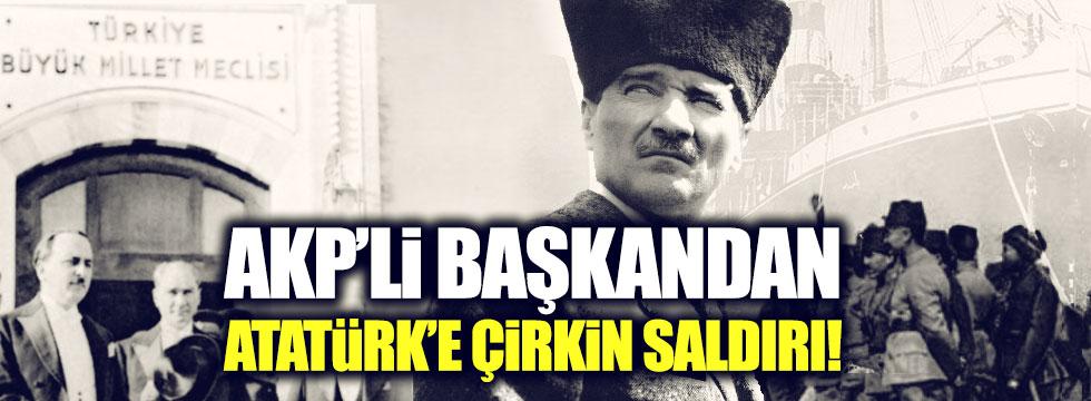 AKP'li başkan Atatürk için ağzına geleni söyledi!