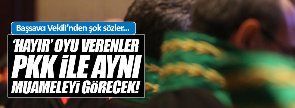 """Başsavcı Vekili: """"Hayır diyenler PKK ile aynı muameleyi görecektir!"""""""