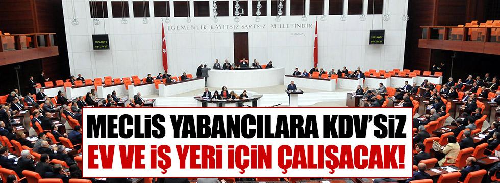Meclis, yabancılara KDV'siz ev ve iş yeri için çalışacak!