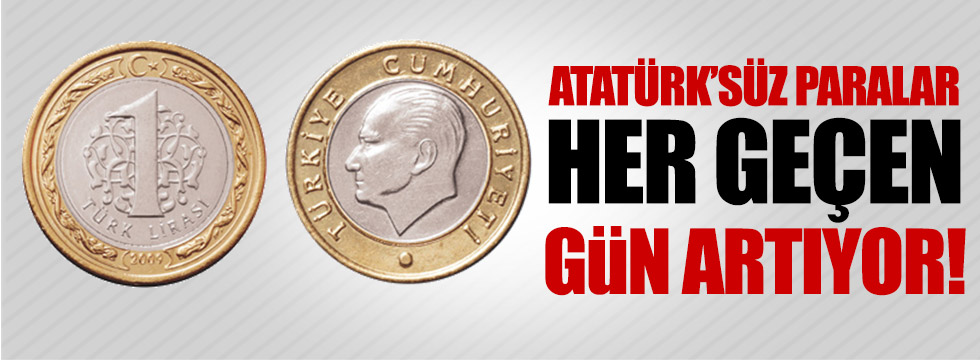 Atatürk'süz paralar her geçen gün artıyor!