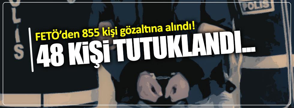FETÖ'den 855 kişi gözaltına alındı!