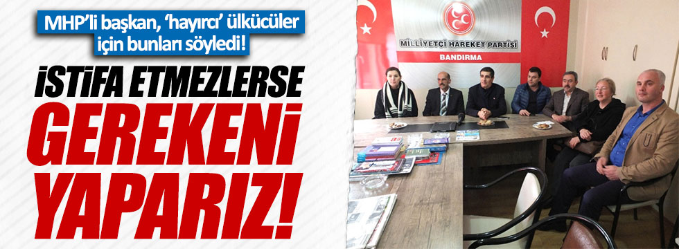 MHP'li Başkan: 'Hayırcılar' partiden ayrılsın!