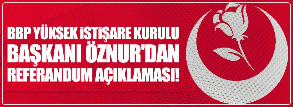 BBP Yüksek İstişare Kurulu Başkanı Öznur'dan referandum açıklaması