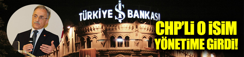 CHP'li o isim İş Bankası yönetimine girdi!