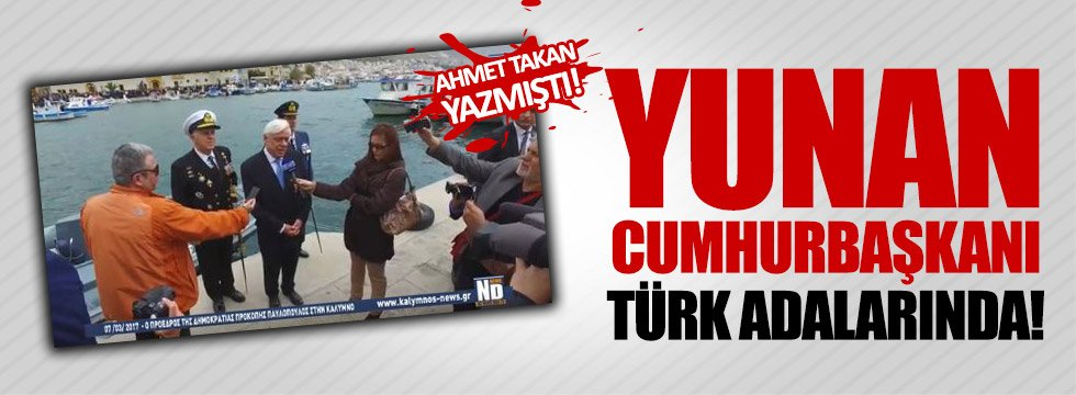 Yunanistan Cumhurbaşkanı Türk adalarında!