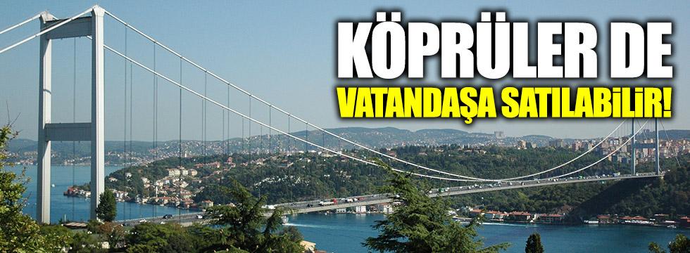 Köprüler de vatandaşa satılabilir!