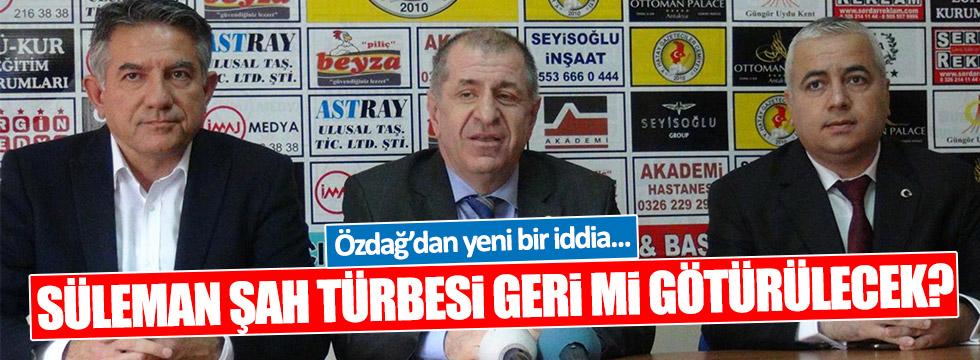 Özdağ: Süleyman Şah türbesi geri götürülecek!