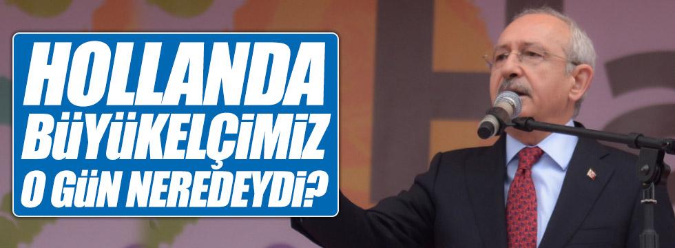"""Kılıçdaroğlu, """"Hollanda Büyükelçimiz o gün neredeydi?"""""""
