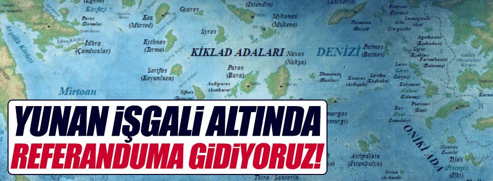 """Yunan işgali altında referanduma gidiyoruz!"""