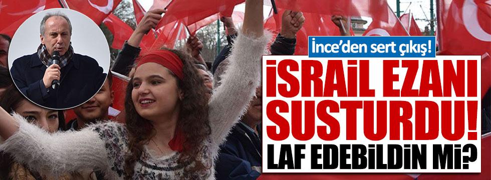 CHP'li İnce: İsrail ezanı susturdu, Erdoğan ses çıkarabildi mi?