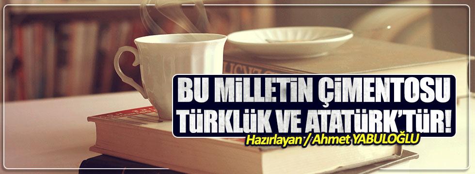 Bu milletin çimentosu Türklük ve Atatürk'tür!