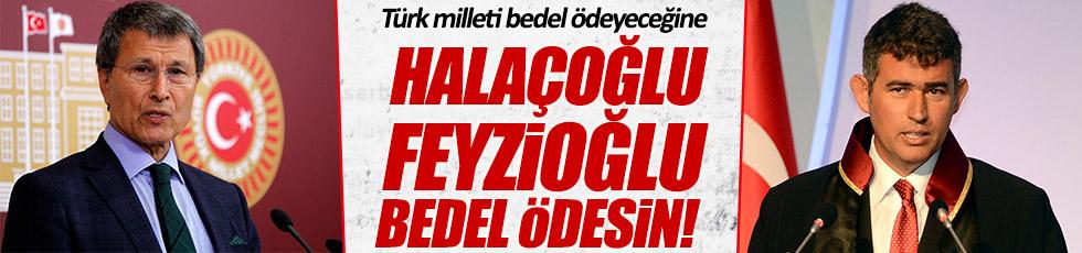 """""""Türk milleti bedel ödeyeceğine, Halaçoğlu ve Feyzioğlu bedel ödesin"""""""