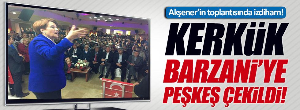 Akşener: Kerkük Barzani'ye peşkeş çekildi
