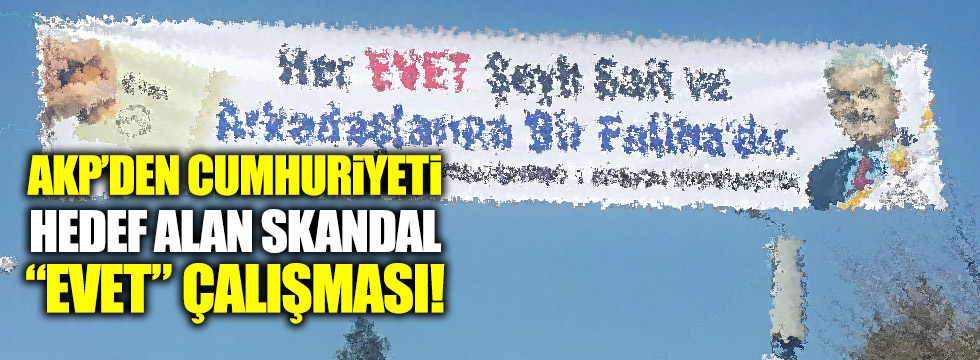 "AKP'den Cumhuriyeti hedef alan skandal ""Evet"" çalışması!"