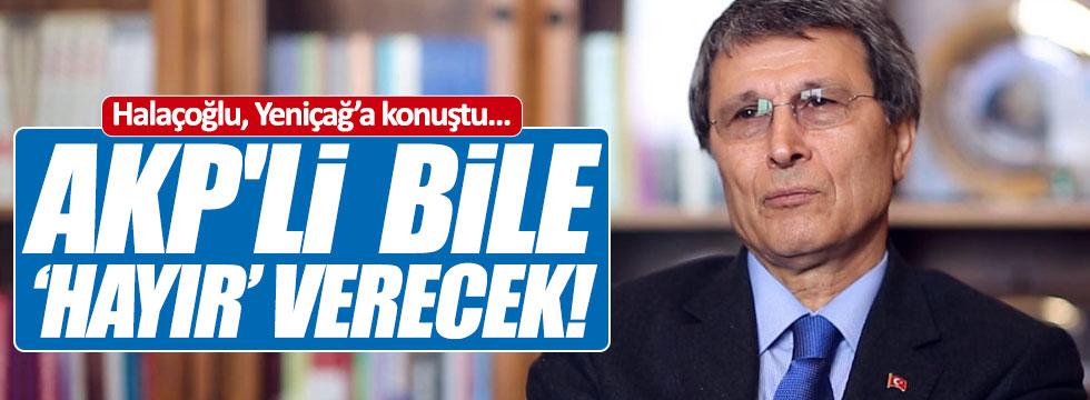 Halaçoğlu: AKP'li  bile hayır verecek