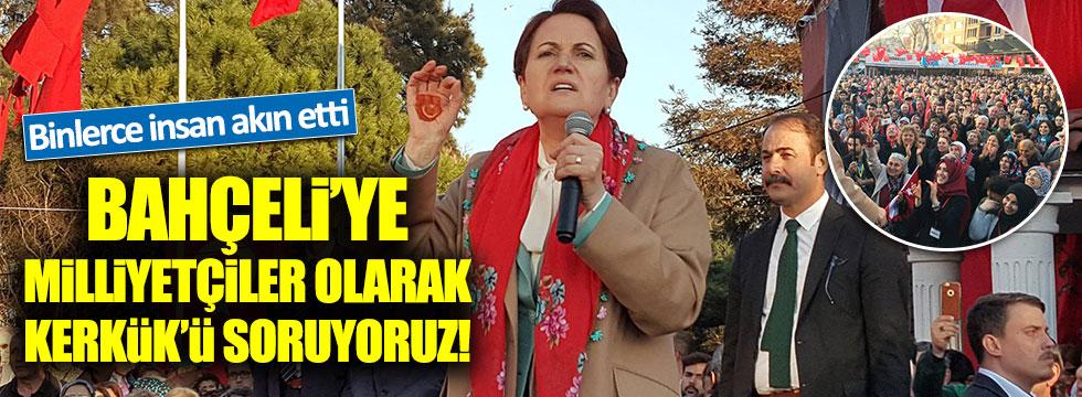 Akşener: Bahçeli'ye milliyetçiler olarak Kerkük'ü soruyoruz
