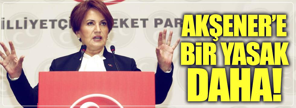 Meral Akşener'e bir yasak daha