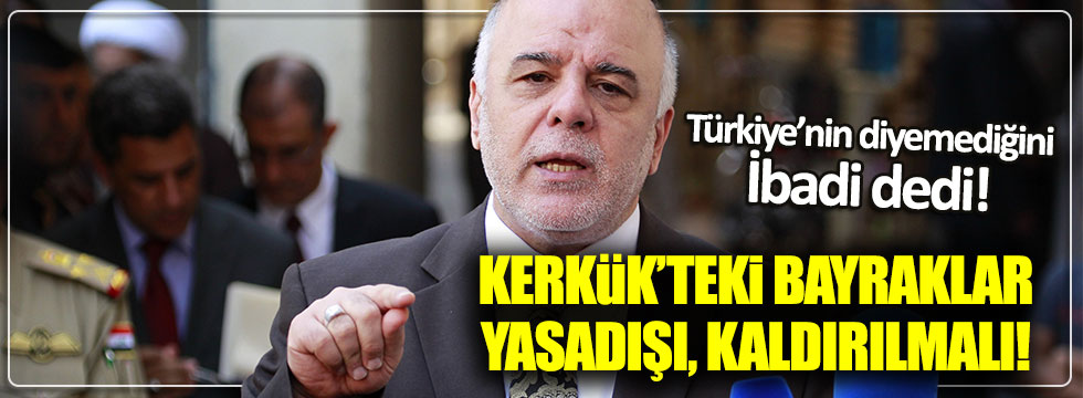 Türkiye'nin diyediği İbadi dedi: Kerkük'teki bayrakları kaldırın!