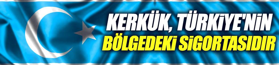 Kerkük, Türkiye'nin bölgedeki sigortasıdır