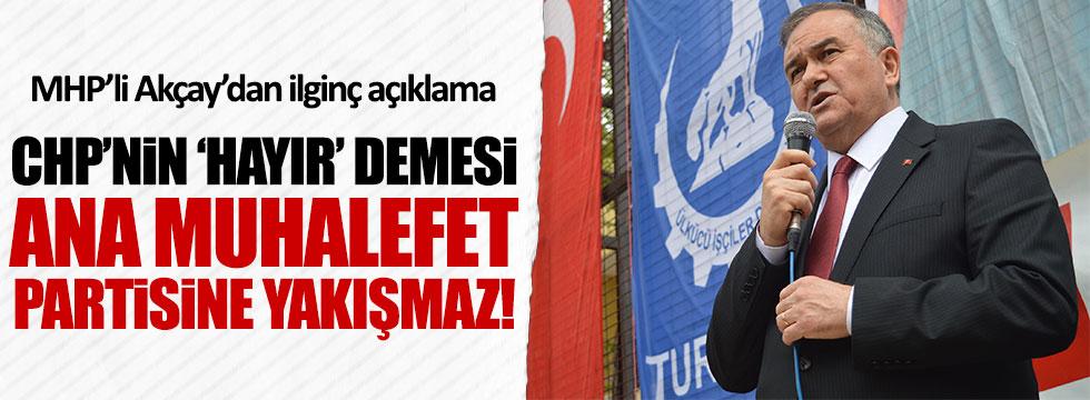 MHP'li Akçay: CHP'nin 'hayır' demesi ana muhalefet partisine yakışmaz