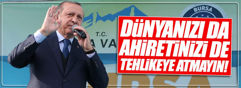 Erdoğan: Dünyanızı da, ahiretinizi de tehlikeye atmayın