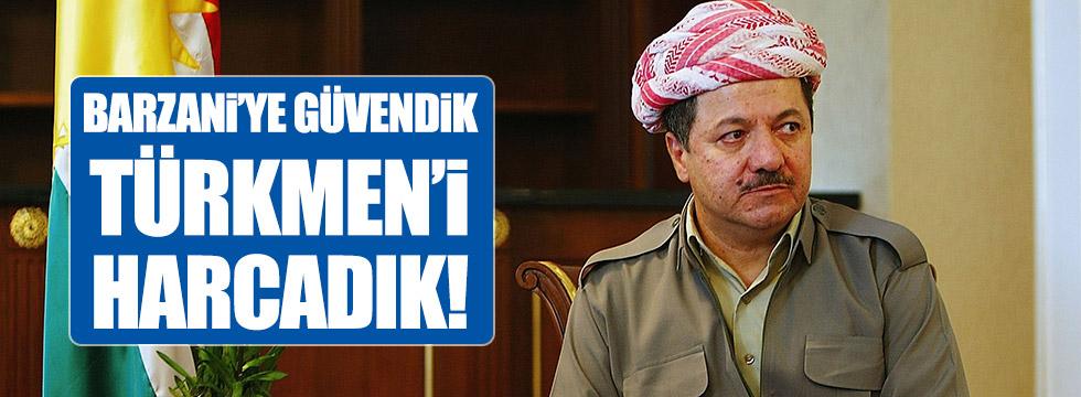 Barzani'ye güvendik, Türkmen'i harcadıl!