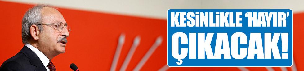 Kılıçdaroğlu: Kesinlikle 'Hayır' çıkacak!