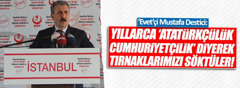 Destici: Yıllarca 'Atatürkçülük, Cumhuriyetçilik' diyerek tırnaklarımızı söktüler