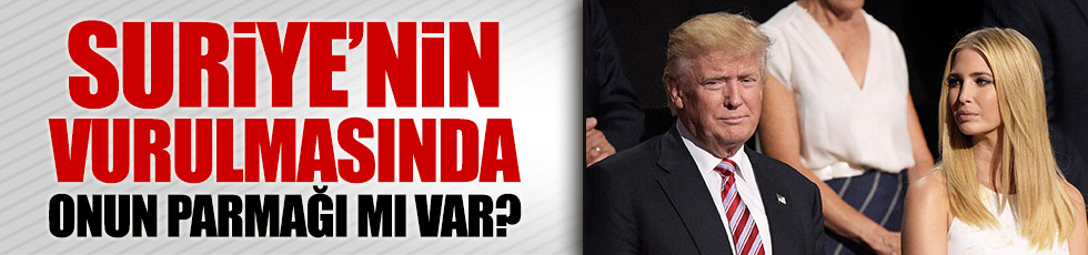 ABD'nin Suriye'yi vurmasında Ivanka Trump'ın parmağı mı var?