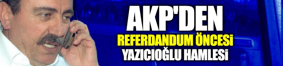 AKP'den referdandum öncesi Yazıcıoğlu hamlesi