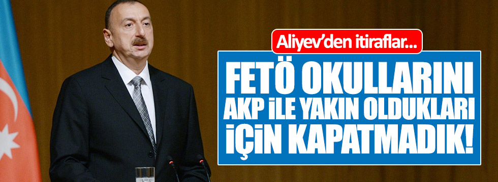 Aliyev: FETÖ okullarını AKP ile yakın oldukları için kapatmadık