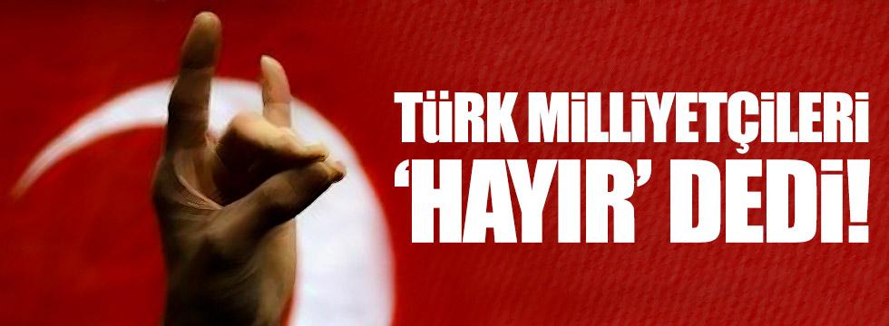 Türk milliyetçileri 'hayır' dedi!