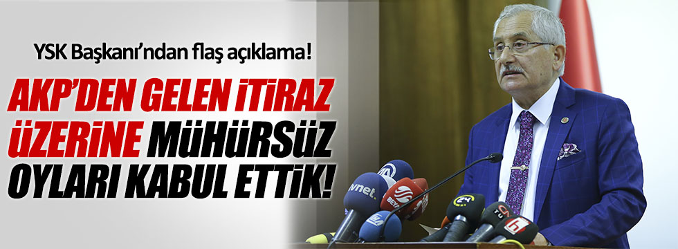 YSK Başkanı Güven: AKP'den gelen itiraz üzerine mühürsüz oyları kabul ettik