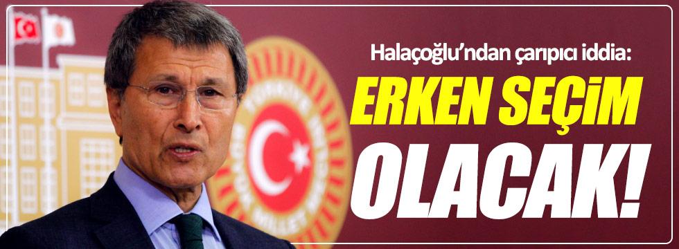 """Halaçoğlu, """"Erken seçim olacak!"""""""