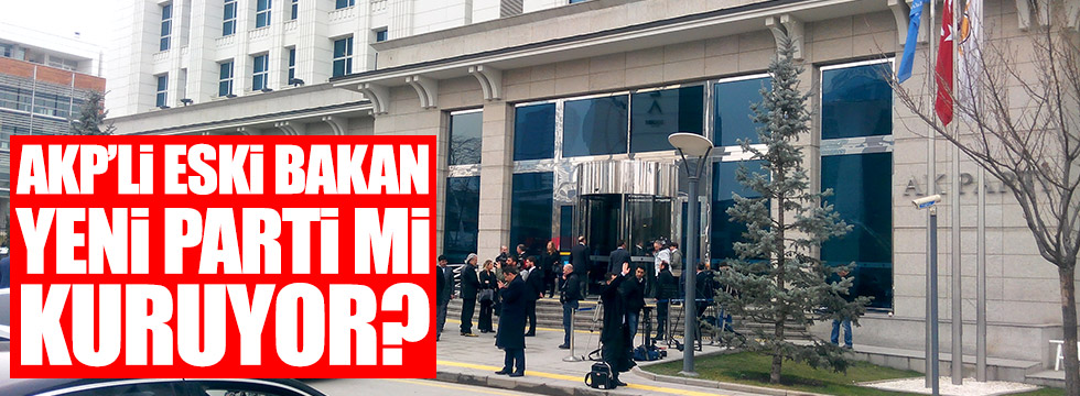 AKP'li eski Bakan yeni parti mi kuruyor?
