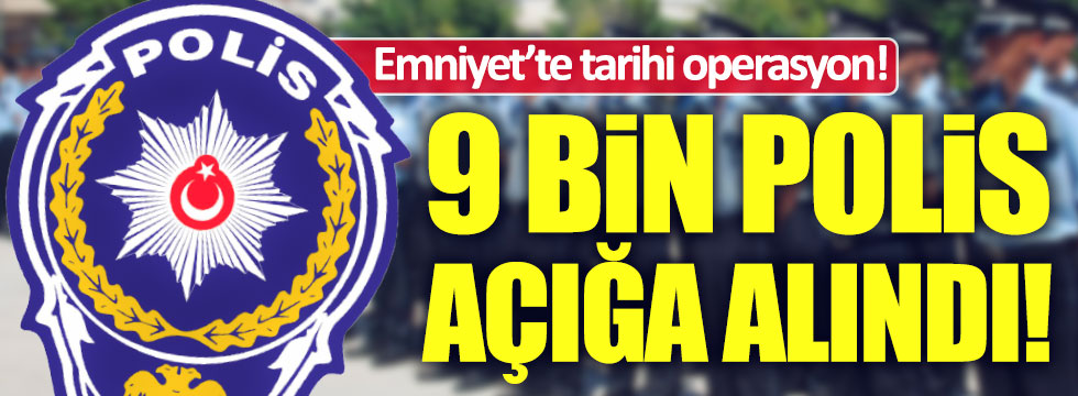 9 bin polis açığa alındı