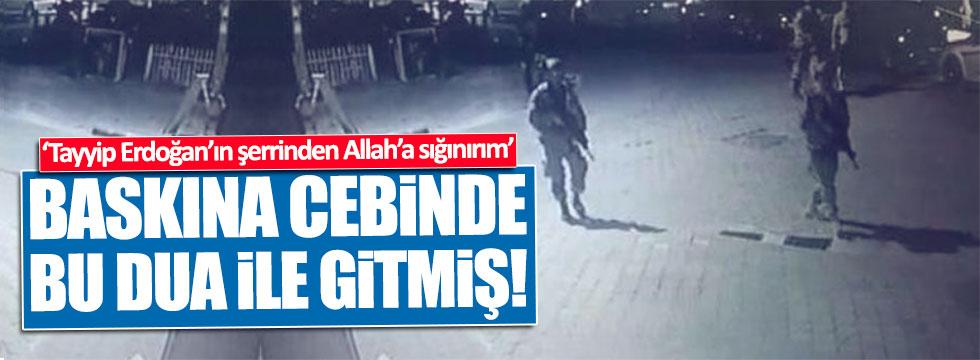 """Baskına """"Erdoğan'ın şerrinden Allah'a sığınırım"""" duasıyla gitmiş"""