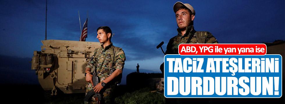 ABD, YPG ile yan yana ise taciz ateşlerini durdursun!
