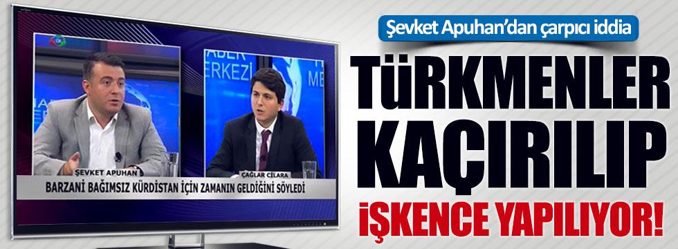 Şevket Apuhan: Türkmenlere işkence yapılıyor