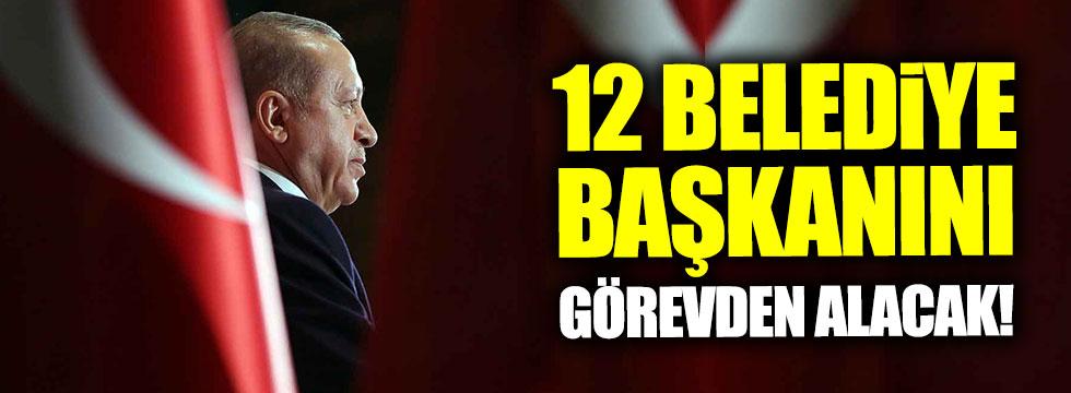 Erdoğan 12 belediye başkanını görevden alacak!