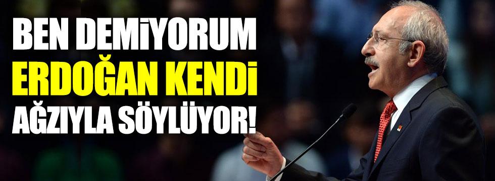 Kılıçdaroğlu: Ben demiyorum  Erdoğan kendi ağzıyla söylüyor!