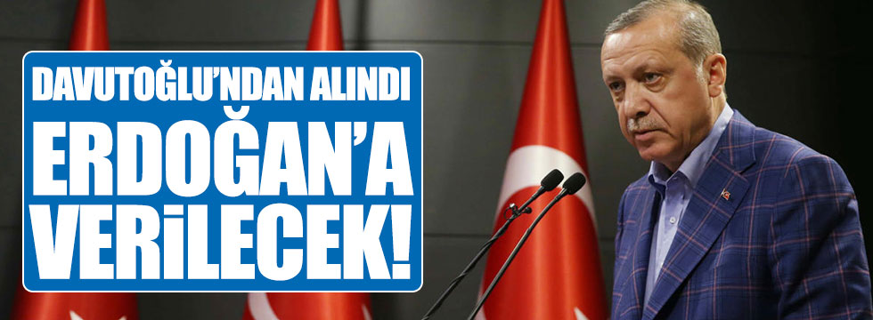 Davutoğlu'ndan alındı, Erdoğan'a verilecek!