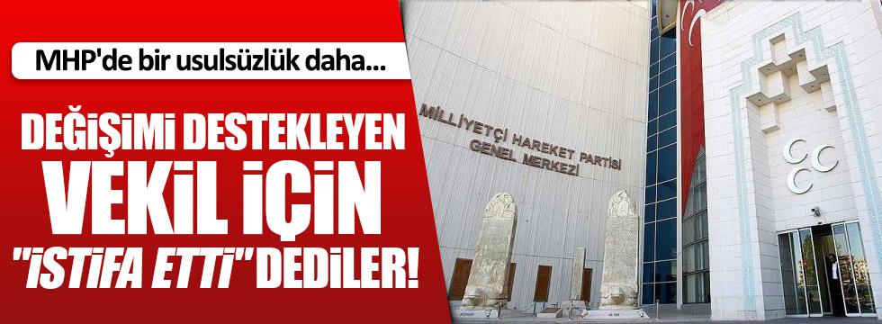 """MHP'de değişimi destekleyen vekil için """"istifa etti"""" dediler"""